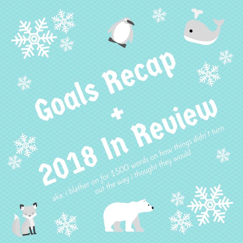 Goals Recap + 2018 In Review